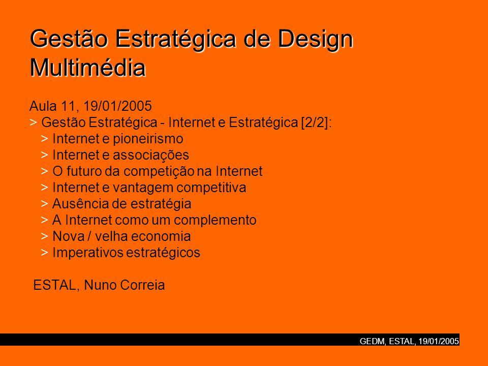 Gestão Estratégica de Design Multimédia Aula 11, 19/01/2005 > Gestão Estratégica - Internet e Estratégica [2/2]: > Internet e pioneirismo > Internet e associações > O futuro da competição na Internet > Internet e vantagem competitiva > Ausência de estratégia > A Internet como um complemento > Nova / velha economia > Imperativos estratégicos ESTAL, Nuno Correia